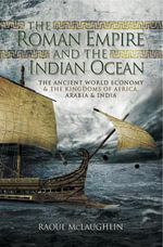 The Roman Empire and the Indian Ocean : The Ancient World Economy and the Kingdoms of Africa, Arabia and India - Raoul McLaughlin