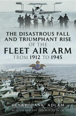 The Disastrous Fall and `Triumphant Rise of the Fleet Air Arm from 1912 to 1945 - Henry