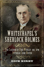 Whitechapel's Sherlock Holmes : The Casebook of Fred Wensley OBE, KPM- Victorian Crime Buster - Dick Kirby