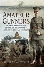 Amateur Gunners : The Great War Adventures, Letters and Observations of Alexander Douglas Thorburn - Ian Ronayne