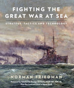Fighting the Great War at Sea : Strategy, Tactic and Technology - Norman Friedman