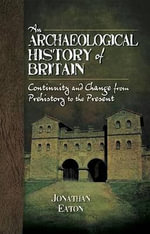 An Archaeological History of Britain : Continuity and Change from Prehistory to the Present - Jonathan Mark Eaton