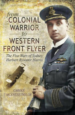 From Colonial Warrior to Western Front Flyer : The Five Wars of Sydney Herbert Bywater Harris - Carole McEntee-Taylor