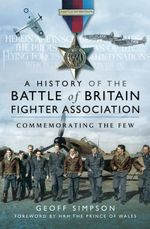The History of the Battle of Britain Fighter Association : Commemorating the Few - Geoff Simpson