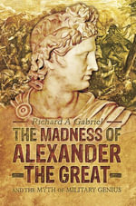 The Madness of Alexander the Great : And the Myth of Military Genius - Richard A Gabriel