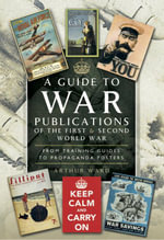 A Guide to War Publications of the First & Second World War : From Training Guides yo Propaganda Posters - Arthur Ward