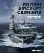British Aircraft Carriers : Design, Development & Service Histories - David Hobbs