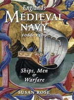 England's Medieval Navy 1066-1509 : Ships, Men & Warfare - Susan Rose