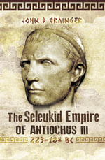 The Seleukid Empire of Antiochus III : 223-187 BC - John D Grainger