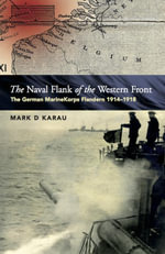The Naval Flank of the Western Front : The Development & Operations of the German Marine Korps Flandern 1914-1918 - Mark Karau