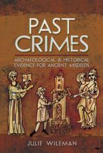 Past Crimes : Archaeological & Historical Evidence for Ancient Misdeeds - Julie Rosemary Wileman
