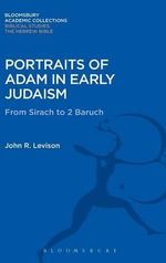 Portraits of Adam in Early Judaism : From Sirach to 2 Baruch - John R. Levison