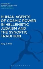 Human Agents of Cosmic Power in Hellenistic Judaism and the Synoptic Tradition : Bloomsbury Academic Collections: Biblical Studies - Mary E. Mills