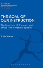 The Goal of Our Instruction : The Structure of Theology and Ethics in the Pastoral Epistles - Philip H. Towner