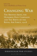 Changing War : The British Army, the Hundred Days Campaign and the Birth of the Royal Air Force, 1918