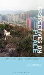Perspectives on Place : Theory and Practice in Landscape Photography - J.A.P. Alexander