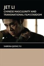 Jet Li : Chinese Masculinity and Transnational Film Stardom - Sabrina Qiong Yu