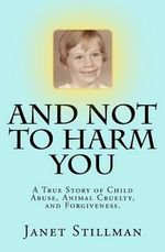 And Not to Harm You : A True Story of Child Abuse, Animal Cruelty, and Forgiveness. - Janet Leigh