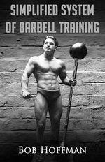 Bob Hoffman's Simplified System of Barbell Training : (Original Version, Restored) - Bob Hoffman
