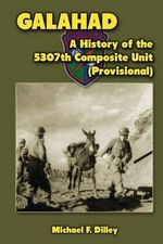 Galahad : A History of the 5307th Composite Unit (Provisional) - Michael F Dilley