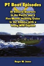 PT Boat Episodes : At General Quarters in the Pacific and a Five-Month Yachting Cruise in the Atlantic with a Young Mtb Captain - Roger M Jones