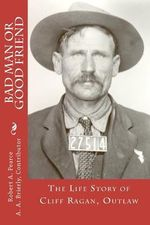 Bad Man or Good Friend : The Life Story of Cliff Ragan, Outlaw - A A Brierly