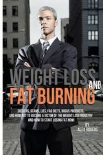 Weight Loss and Fat Burning : Suckers, Scams, Lies, Fad Diets, Bogus Products and How Not to Become a Victim of the Weight Loss Industry and How to - Alex Rogers
