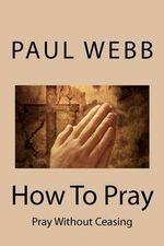 How to Pray : Pray Without Ceasing - Professor of Politics Paul Webb