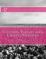 Cotton Fields and Crazy Notions : A Daughter Remembers Life in a Sharecropper's Family - Gloria Rochelle