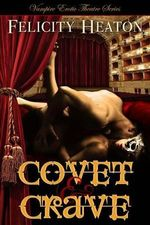Covet and Crave : Vampire Erotic Theatre Romance Series - Felicity Heaton