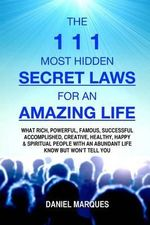 The 111 Most Hidden Secret Laws for an Amazing Life : What Rich, Powerful, Famous, Successful, Accomplished, Creative, Healthy, Happy and Spiritual People with an Abundant Life Know But Won't Tell You - Daniel Marques