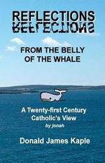 Reflections from the Belly of the Whale : A Twenty-First Century Catholic's View of Religion - Donald (Jonah) James Kaple Ed D