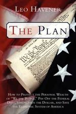 The Plan : How to Protect the Personal Wealth of We the People, Pay Off the Federal Debt, Strengthen the Dollar, and Save the Eco - Leo Havener