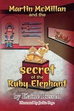 Martin McMillan and the Secret of the Ruby Elephant - Elaine Russell