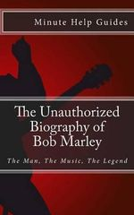 The Unauthorized Biography of Bob Marley : The Man, the Music, the Legend - Minute Help Guides