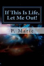 If This Is Life, Let Me Out! - P Marie