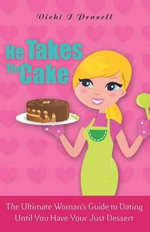 He Takes the Cake : The Ultimate Woman's Guide to Dating Until You Have Your Just Dessert - Vicki J Penzell