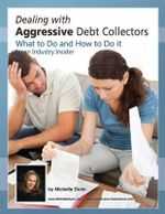 Dealing with Aggressive Debt Collectors, What to Do and How to Do It : If You Are in Debt and Need Some Help...This Book Is for You. - Michelle Dunn