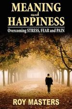 Meaning and Happiness : Overcoming Stress, Fear & Pain - Roy Masters