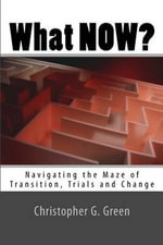 What Now? : Navigating the Maze of Transition, Trials and Change - Christopher G Green