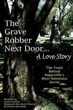 The Grave Robber Next Door... a Love Story : The True Story Behind Naperville's Most Notorious Secret... - MR Kevin J Frantz