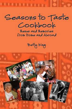 Seasons to Taste Cookbook : Menus and Memories from at Home and Abroad - Betty King