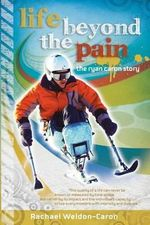 Life Beyond the Pain : The Ryan Caron Story - Rachael Weldon-Caron
