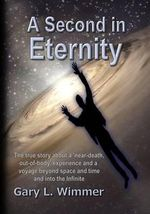 A Second in Eternity : A 'Near-Death, Out of Body' Experience and a Voyage Beyond Time and Space, Into the Infinite - MR Gary L Wimmer