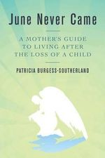 June Never Came : A Mother's Guide to Living After the Loss of a Child - Patricia Burgess-Southerland