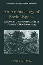 An Archaeology of Social Space : Analyzing Coffee Plantations in Jamaica's Blue Mountains