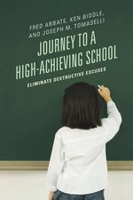 Journey to a High-Achieving School : Eliminate Destructive Excuses - Fred J. Abbate
