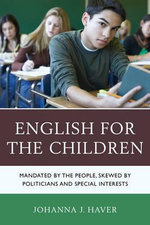 English for the Children : Mandated by the People, Skewed by Politicians and Special Interests - Johanna Haver