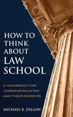 How to Think About Law School : A Handbook for Undergraduates and Their Parents - Michael R. Dillon