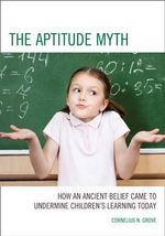 The Aptitude Myth : How an Ancient Belief Came to Undermine Children's Learning Today - Cornelius Grove